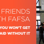 Make Friends With FAFSA You won't get financial aid without it
